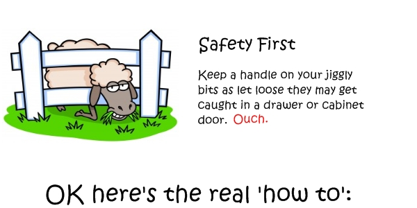 Safety First. Keep a handle on your jiggly bits as let loose they may get caught in a drawer or cabinet door. Ouch.